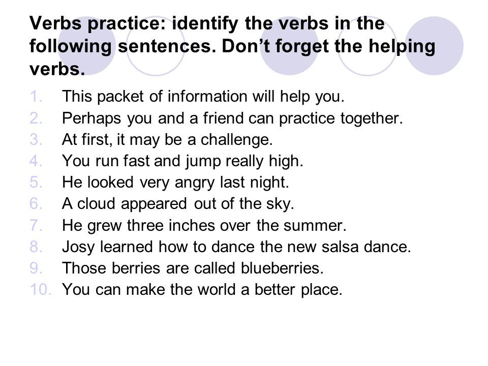 Verbs practice: identify the verbs in the following sentences. Dont forget the helping verbs. 1.This packet of information will help you. 2.Perhaps yo