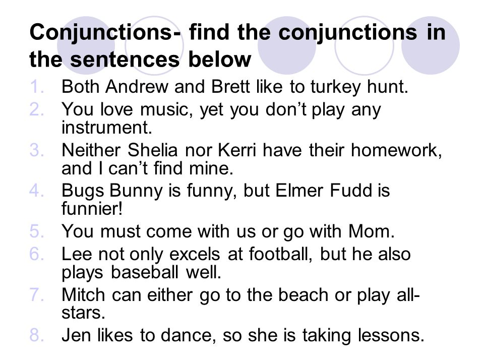 Conjunctions- find the conjunctions in the sentences below 1.Both Andrew and Brett like to turkey hunt. 2.You love music, yet you dont play any instru
