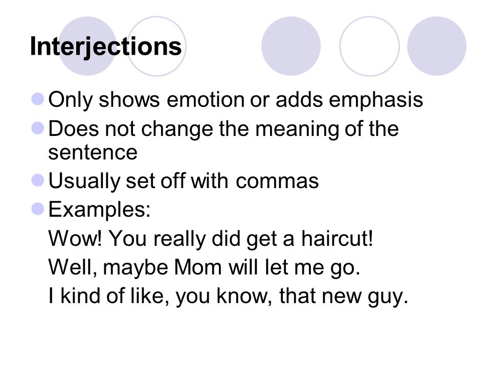 Interjections Only shows emotion or adds emphasis Does not change the meaning of the sentence Usually set off with commas Examples: Wow! You really di