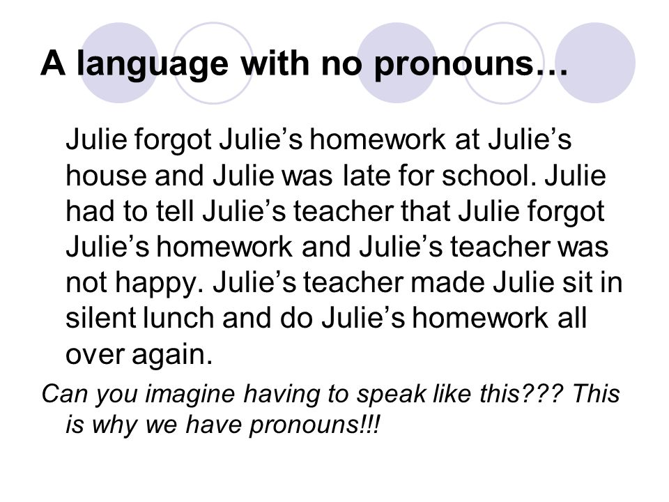 A language with no pronouns… Julie forgot Julies homework at Julies house and Julie was late for school. Julie had to tell Julies teacher that Julie f