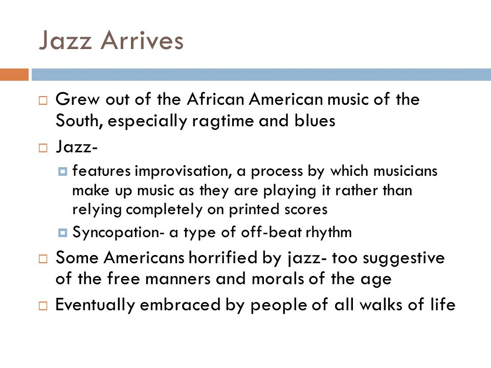 Jazz Arrives Grew out of the African American music of the South, especially ragtime and blues Jazz- features improvisation, a process by which musici