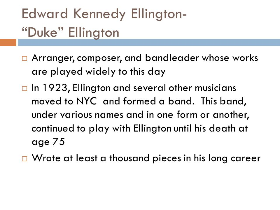 Edward Kennedy Ellington- Duke Ellington Arranger, composer, and bandleader whose works are played widely to this day In 1923, Ellington and several o