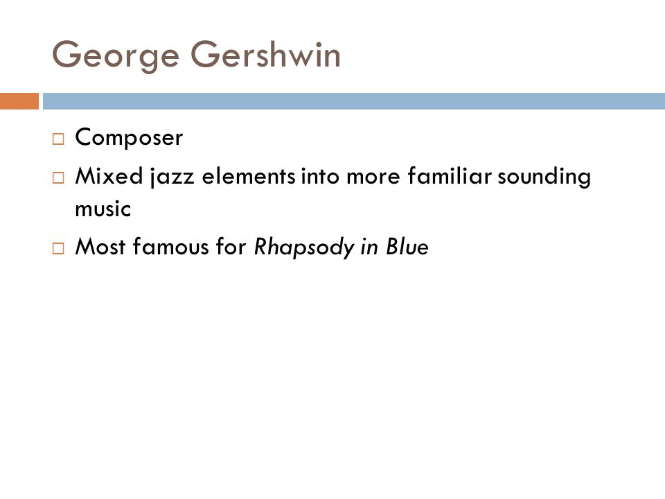 George Gershwin Composer Mixed jazz elements into more familiar sounding music Most famous for Rhapsody in Blue