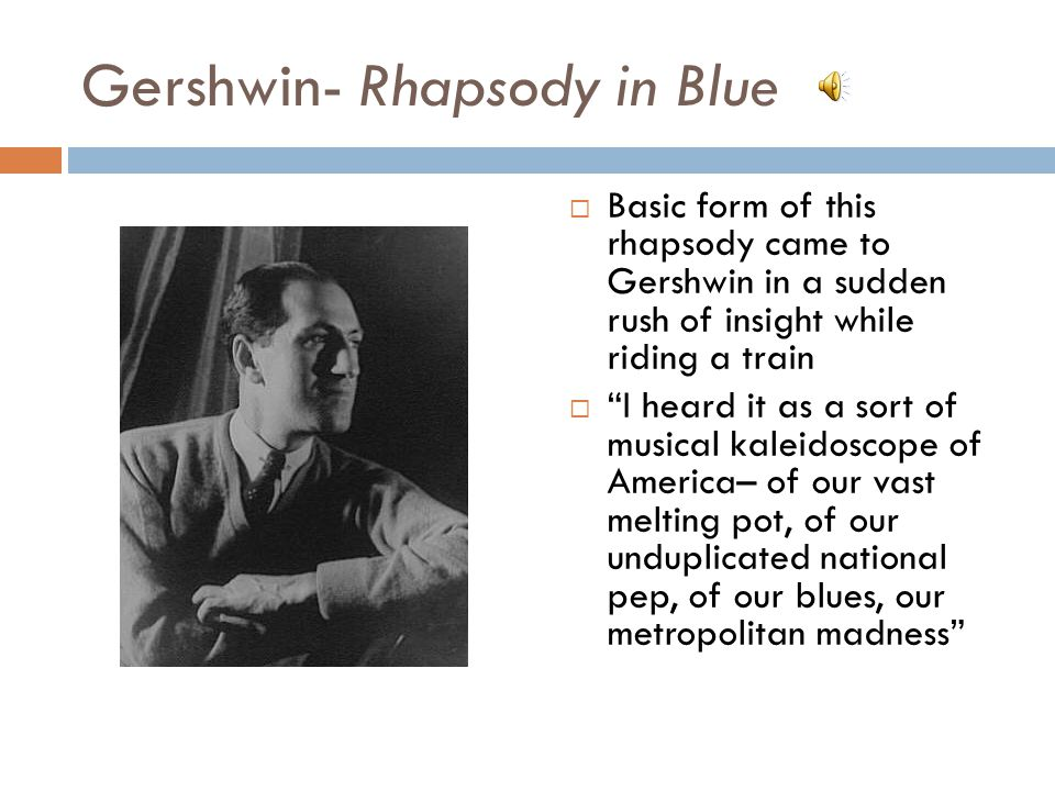 Gershwin- Rhapsody in Blue Basic form of this rhapsody came to Gershwin in a sudden rush of insight while riding a train I heard it as a sort of music