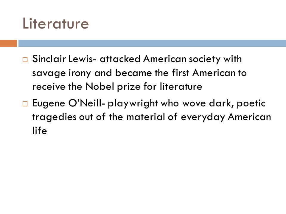Literature Sinclair Lewis- attacked American society with savage irony and became the first American to receive the Nobel prize for literature Eugene