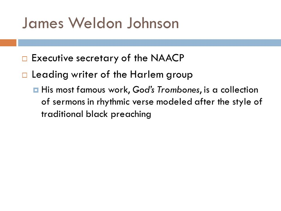 James Weldon Johnson Executive secretary of the NAACP Leading writer of the Harlem group His most famous work, Gods Trombones, is a collection of serm