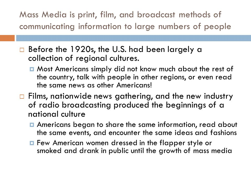 Mass Media is print, film, and broadcast methods of communicating information to large numbers of people Before the 1920s, the U.S. had been largely a