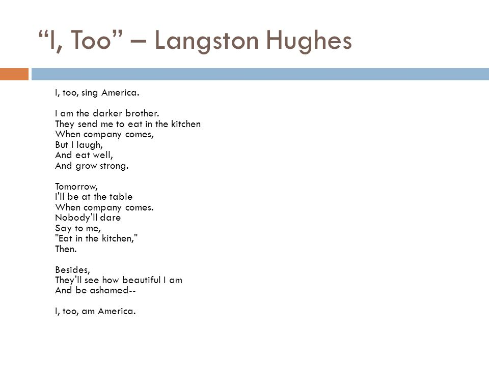 I, Too – Langston Hughes I, too, sing America. I am the darker brother. They send me to eat in the kitchen When company comes, But I laugh, And eat we