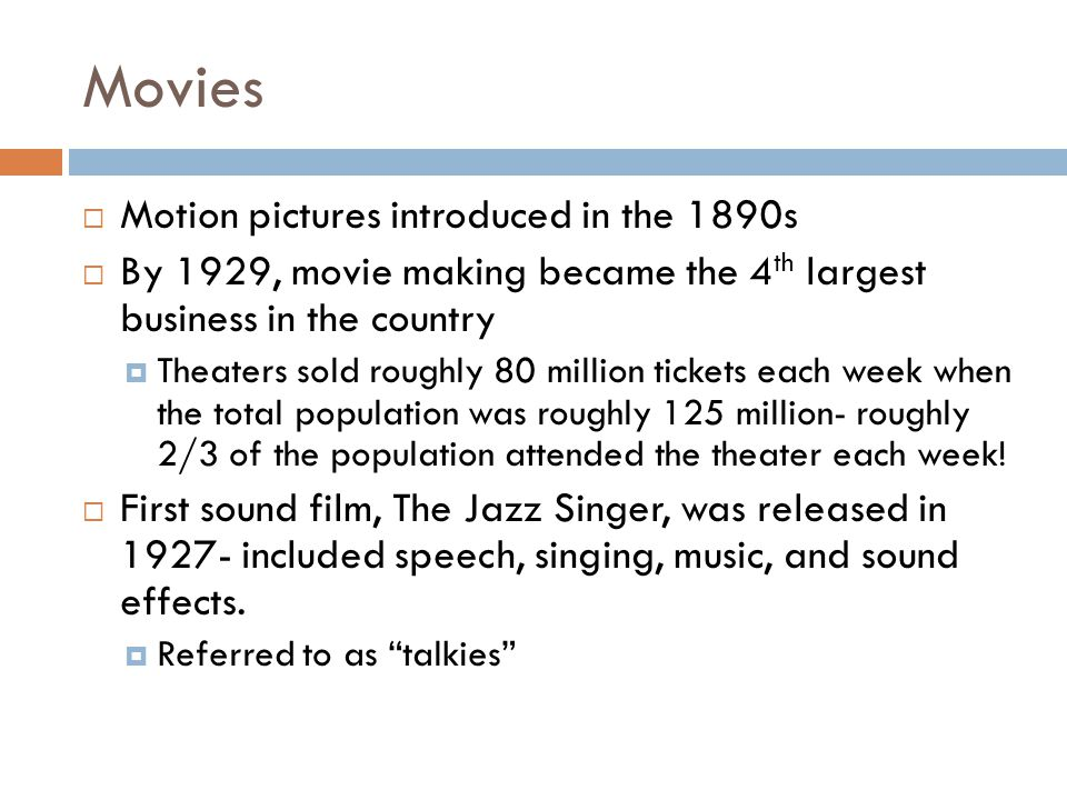 Movies Motion pictures introduced in the 1890s By 1929, movie making became the 4 th largest business in the country Theaters sold roughly 80 million
