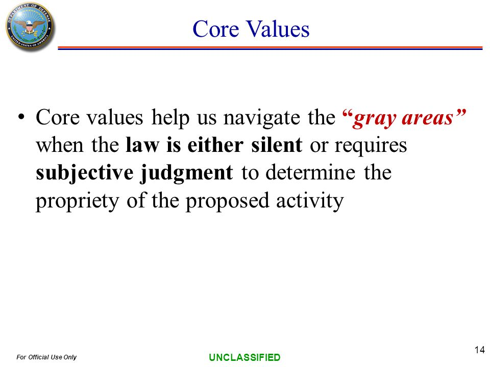 For Official Use Only UNCLASSIFIED 14 Core Values Core values help us navigate the gray areas when the law is either silent or requires subjective judgment to determine the propriety of the proposed activity