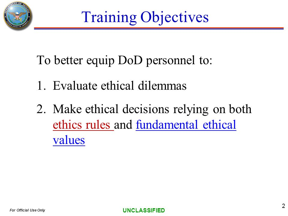 For Official Use Only UNCLASSIFIED 2 Training Objectives To better equip DoD personnel to: 1.Evaluate ethical dilemmas 2.Make ethical decisions relying on both ethics rules and fundamental ethical values