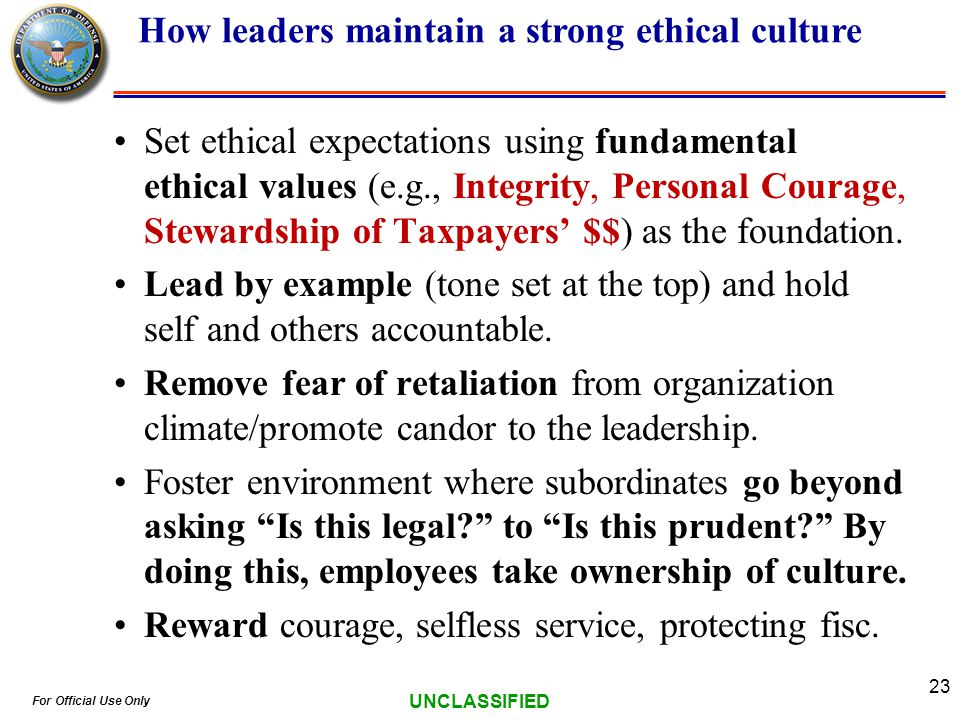 For Official Use Only UNCLASSIFIED 23 Set ethical expectations using fundamental ethical values (e.g., Integrity, Personal Courage, Stewardship of Taxpayers $$) as the foundation.