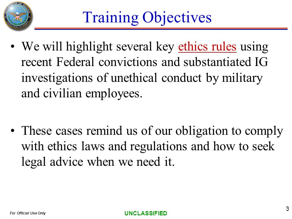 For Official Use Only UNCLASSIFIED 3 Training Objectives We will highlight several key ethics rules using recent Federal convictions and substantiated IG investigations of unethical conduct by military and civilian employees.