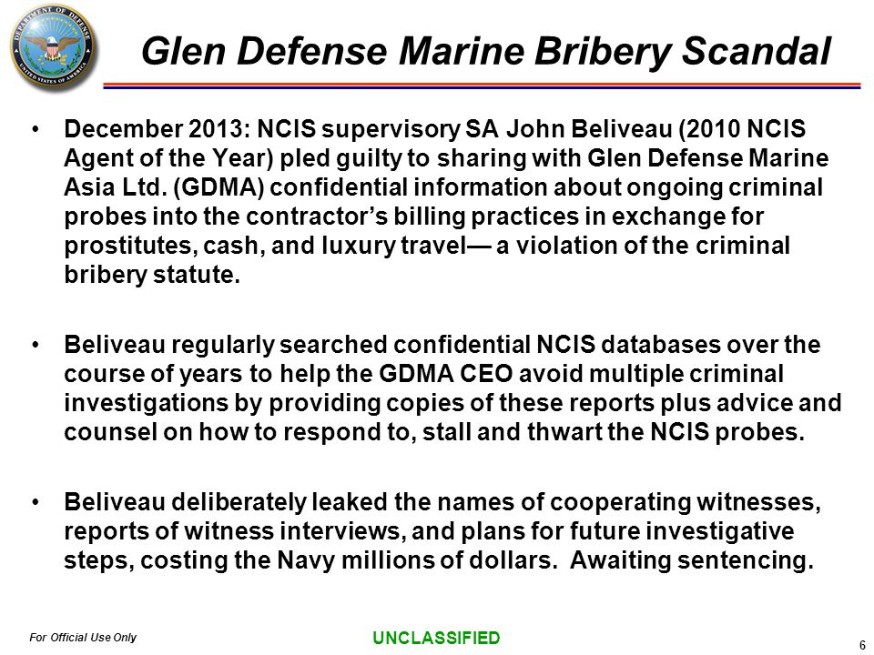 For Official Use Only UNCLASSIFIED Glen Defense Marine Bribery Scandal 6 December 2013: NCIS supervisory SA John Beliveau (2010 NCIS Agent of the Year) pled guilty to sharing with Glen Defense Marine Asia Ltd.