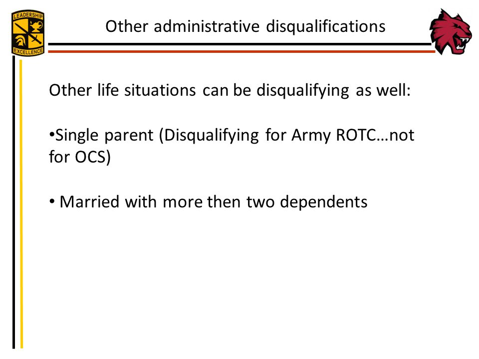 Other life situations can be disqualifying as well: Single parent (Disqualifying for Army ROTC…not for OCS) Married with more then two dependents Othe