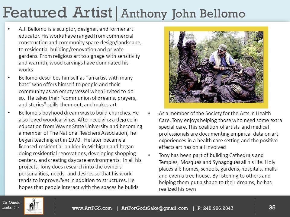 Featured Artist| Anthony John Bellomo 35 To Quick Links >> www.ArtFGS.com | ArtForGodsSake@gmail.com | P: 248.906.2347 A.J. Bellomo is a sculptor, des