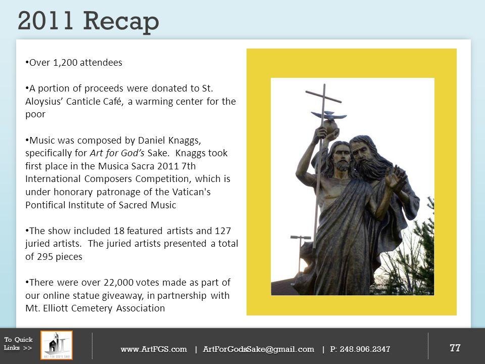 2011 Recap 77 To Quick Links >> www.ArtFGS.com | ArtForGodsSake@gmail.com | P: 248.906.2347 Over 1,200 attendees A portion of proceeds were donated to
