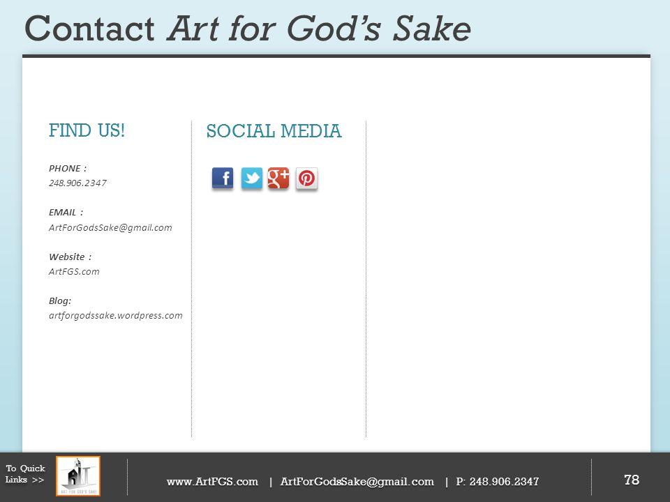 Contact Art for Gods Sake 78 FIND US! PHONE : 248.906.2347 EMAIL : ArtForGodsSake@gmail.com Website : ArtFGS.com Blog: artforgodssake.wordpress.com SO