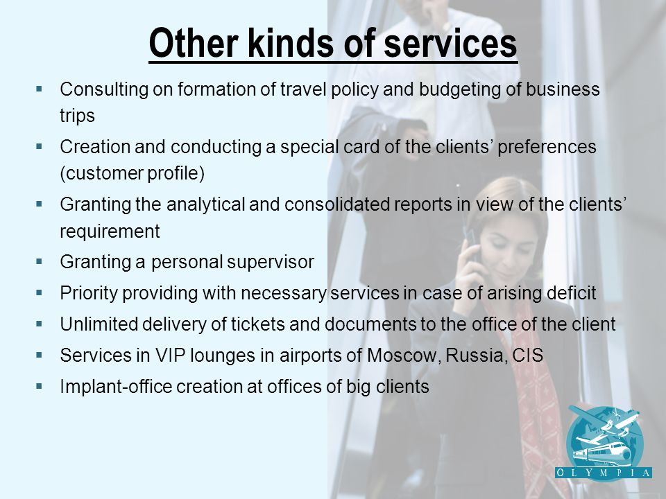 Other kinds of services Consulting on formation of travel policy and budgeting of business trips Creation and conducting a special card of the clients preferences (customer profile) Granting the analytical and consolidated reports in view of the clients requirement Granting a personal supervisor Priority providing with necessary services in case of arising deficit Unlimited delivery of tickets and documents to the office of the client Services in VIP lounges in airports of Moscow, Russia, CIS Implant-office creation at offices of big clients