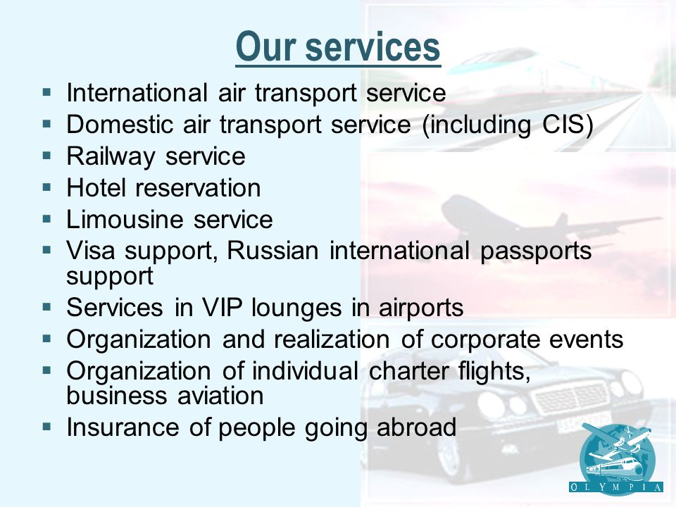 Our services International air transport service Domestic air transport service (including CIS) Railway service Hotel reservation Limousine service Visa support, Russian international passports support Services in VIP lounges in airports Organization and realization of corporate events Organization of individual charter flights, business aviation Insurance of people going abroad