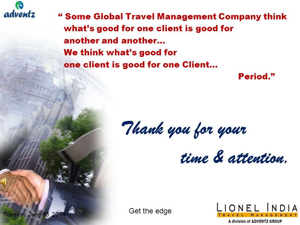 Add value to your travel and travel spend Subtract your travel related challenges Multiply your satisfaction Build efficiencies by delivering efficient & comprehensive services Tuesday, June 03, 2014 Get the edge