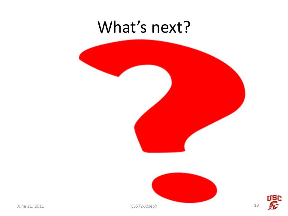 Whats next? CS572-Joseph 18 June 21, 2011