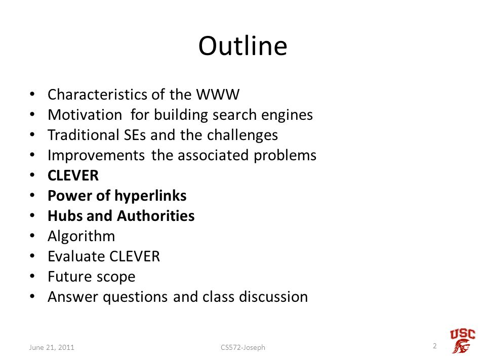 Outline Characteristics of the WWW Motivation for building search engines Traditional SEs and the challenges Improvements the associated problems CLEVER Power of hyperlinks Hubs and Authorities Algorithm Evaluate CLEVER Future scope Answer questions and class discussion CS572-Joseph 2 June 21, 2011