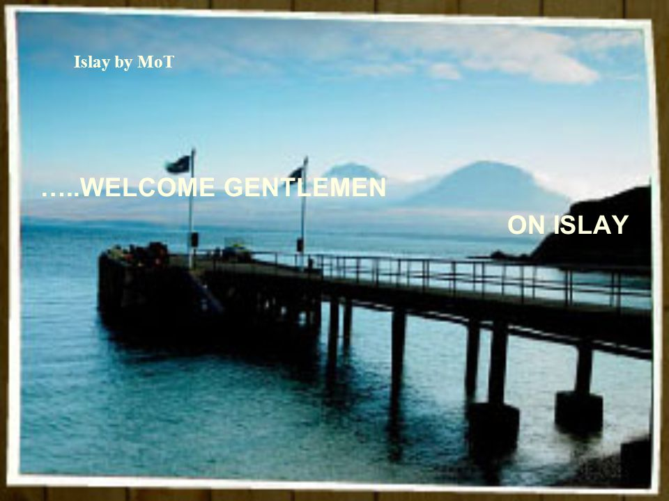 Islay by MoT …..WELCOME GENTLEMEN ON ISLAY