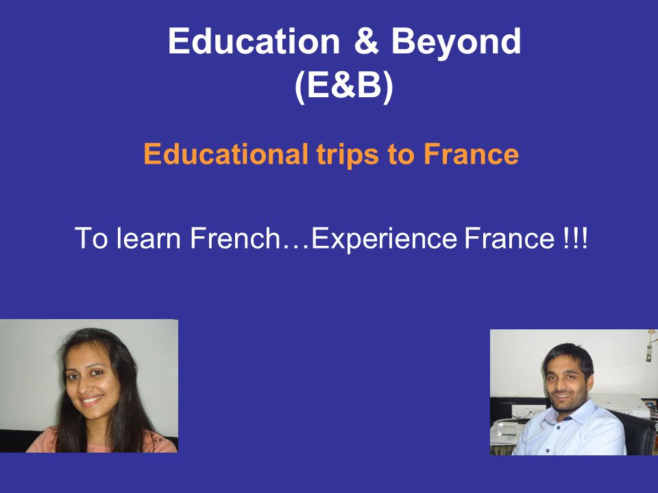 Education & Beyond (E&B) Educational trips to France To learn French…Experience France !!!