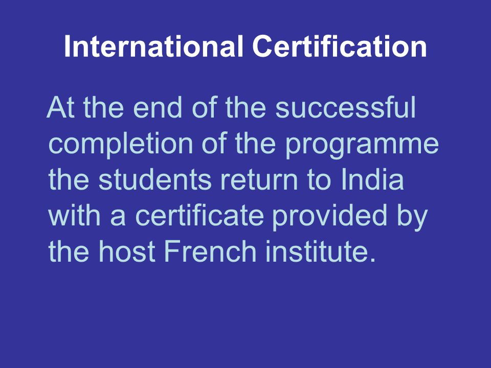 International Certification At the end of the successful completion of the programme the students return to India with a certificate provided by the host French institute.