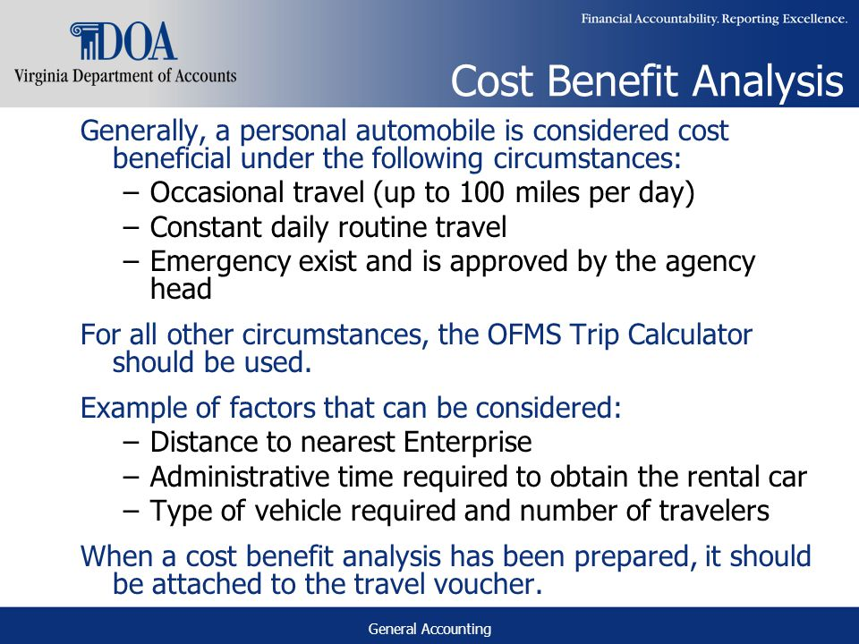 General Accounting Cost Benefit Analysis Generally, a personal automobile is considered cost beneficial under the following circumstances: –Occasional travel (up to 100 miles per day) –Constant daily routine travel –Emergency exist and is approved by the agency head For all other circumstances, the OFMS Trip Calculator should be used.