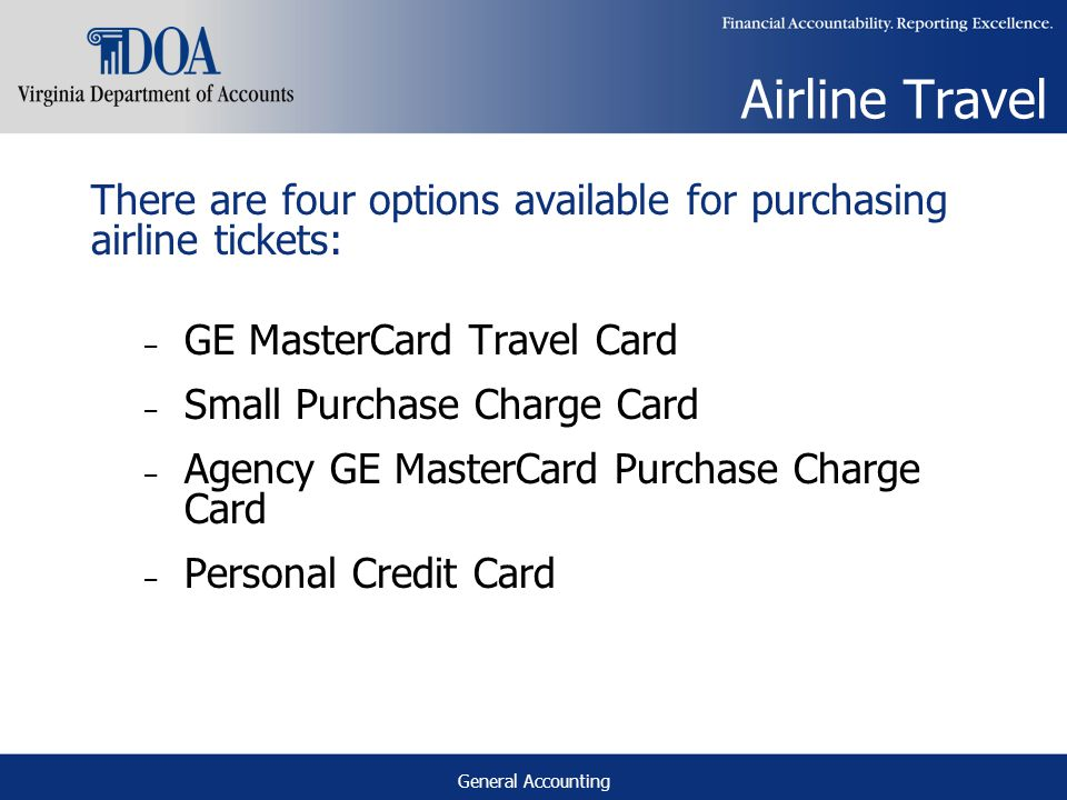 General Accounting Airline Travel There are four options available for purchasing airline tickets: – GE MasterCard Travel Card – Small Purchase Charge Card – Agency GE MasterCard Purchase Charge Card – Personal Credit Card