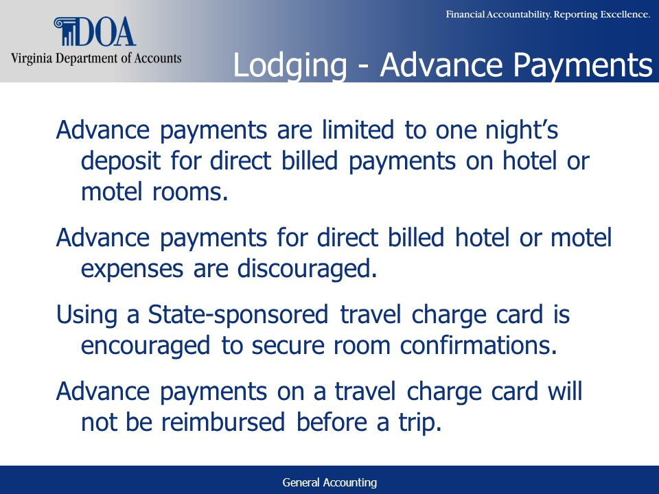 General Accounting Lodging - Advance Payments Advance payments are limited to one nights deposit for direct billed payments on hotel or motel rooms.