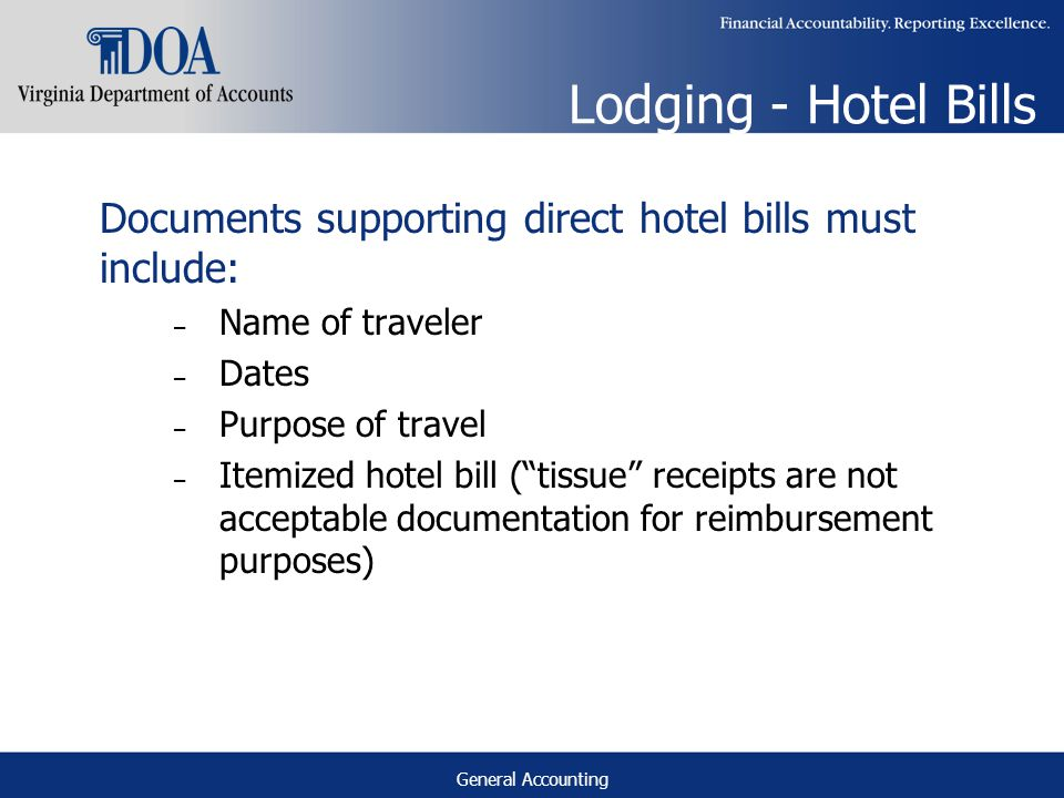 General Accounting Lodging - Hotel Bills Documents supporting direct hotel bills must include: – Name of traveler – Dates – Purpose of travel – Itemized hotel bill (tissue receipts are not acceptable documentation for reimbursement purposes)