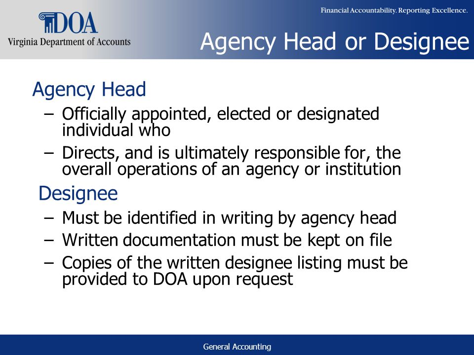 General Accounting Agency Head or Designee Agency Head –Officially appointed, elected or designated individual who –Directs, and is ultimately responsible for, the overall operations of an agency or institution Designee –Must be identified in writing by agency head –Written documentation must be kept on file –Copies of the written designee listing must be provided to DOA upon request