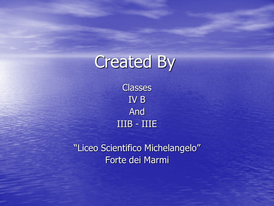 Created By Classes IV B And IIIB - IIIE Liceo Scientifico Michelangelo Forte dei Marmi