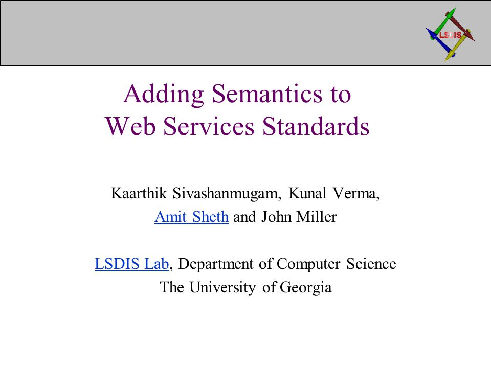 Adding Semantics to Web Services Standards Kaarthik Sivashanmugam, Kunal Verma, Amit ShethAmit Sheth and John Miller LSDIS LabLSDIS Lab, Department of Computer Science The University of Georgia