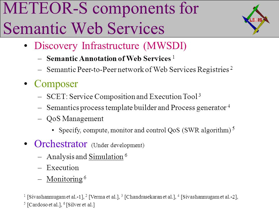 METEOR-S components for Semantic Web Services Discovery Infrastructure (MWSDI) –Semantic Annotation of Web Services 1 –Semantic Peer-to-Peer network of Web Services Registries 2 Composer –SCET: Service Composition and Execution Tool 3 –Semantics process template builder and Process generator 4 –QoS Management Specify, compute, monitor and control QoS (SWR algorithm) 5 Orchestrator (Under development) –Analysis and Simulation 6 –Execution –Monitoring 6 1 [Sivashanmugam et al.-1], 2 [Verma et al.], 3 [Chandrasekaran et al.], 4 [Sivashanmugam et al.-2], 5 [Cardoso et al.], 6 [Silver et al.]
