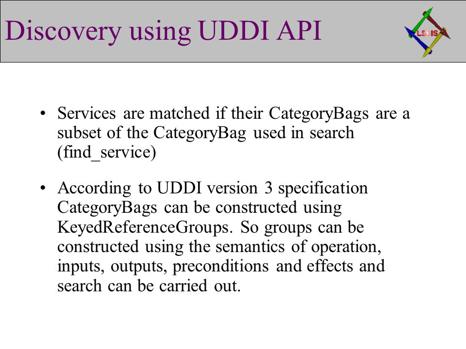 Discovery using UDDI API Services are matched if their CategoryBags are a subset of the CategoryBag used in search (find_service) According to UDDI version 3 specification CategoryBags can be constructed using KeyedReferenceGroups.