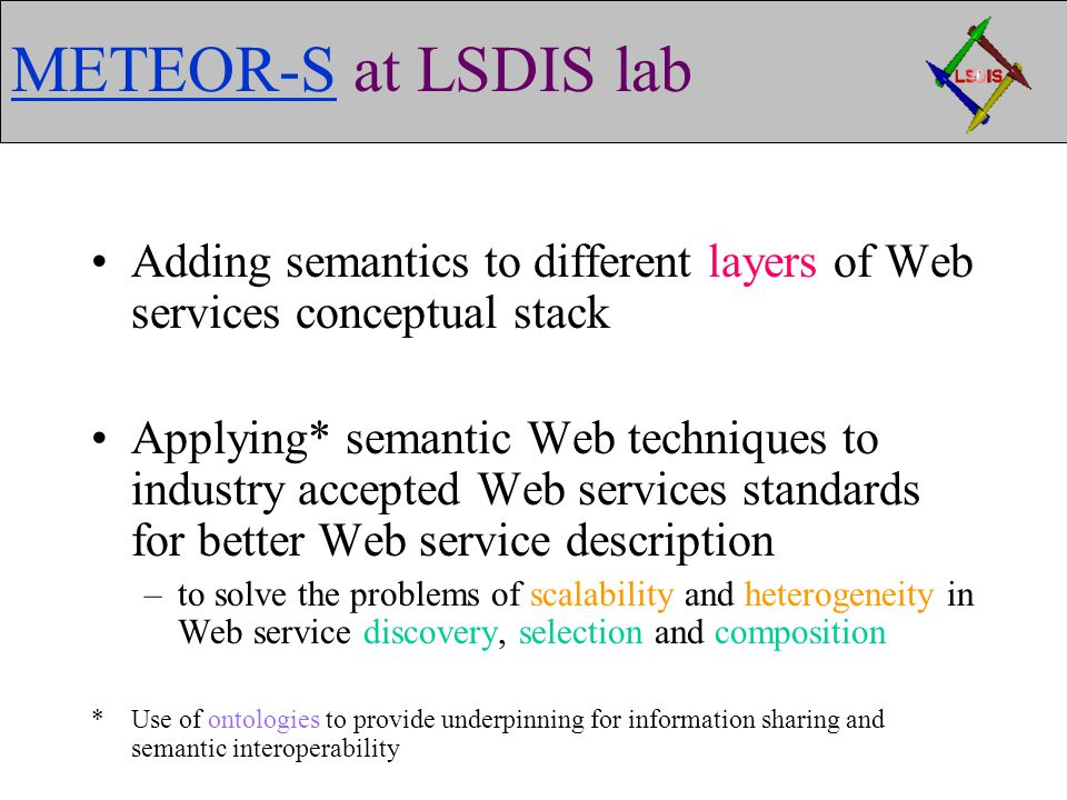 METEOR-SMETEOR-S at LSDIS lab Adding semantics to different layers of Web services conceptual stack Applying* semantic Web techniques to industry accepted Web services standards for better Web service description –to solve the problems of scalability and heterogeneity in Web service discovery, selection and composition * Use of ontologies to provide underpinning for information sharing and semantic interoperability