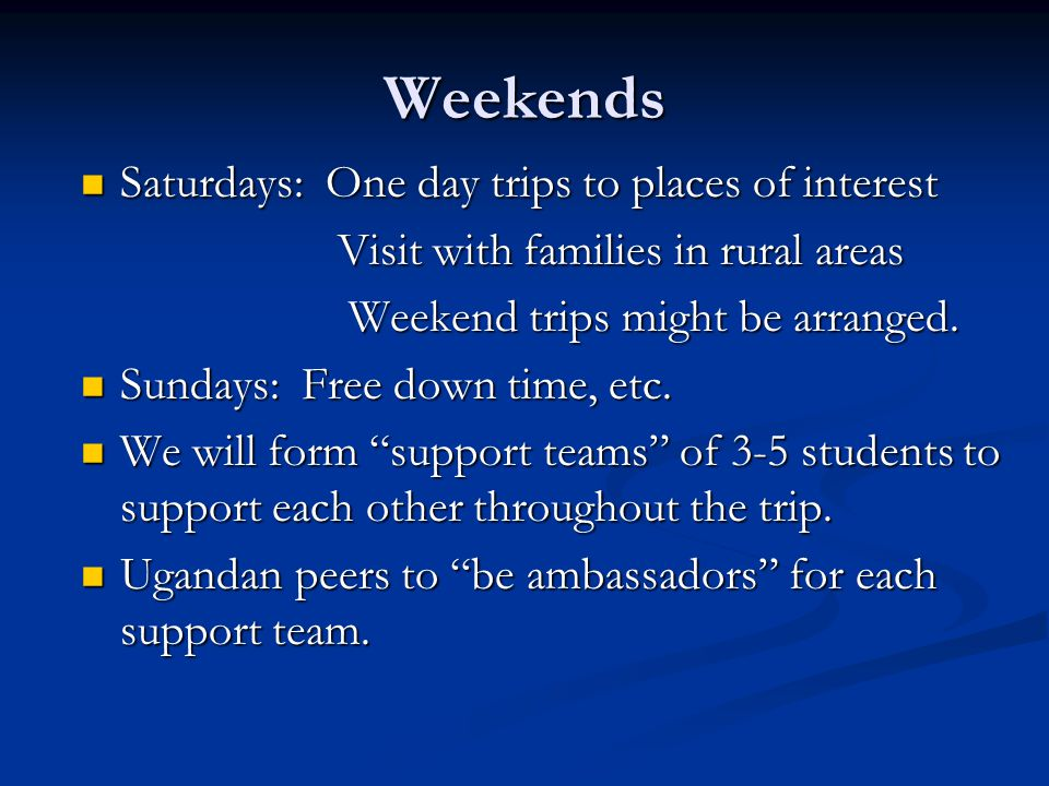Weekends Saturdays: One day trips to places of interest Saturdays: One day trips to places of interest Visit with families in rural areas Visit with families in rural areas Weekend trips might be arranged.