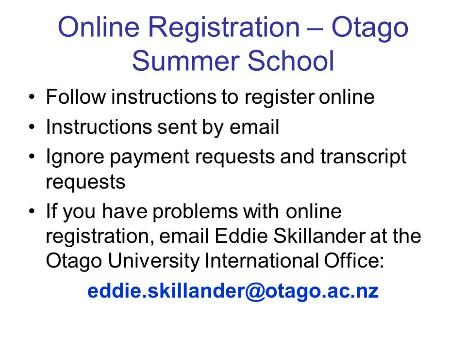 Online Registration – Otago Summer School Follow instructions to register online Instructions sent by email Ignore payment requests and transcript requests If you have problems with online registration, email Eddie Skillander at the Otago University International Office: eddie.skillander@otago.ac.nz