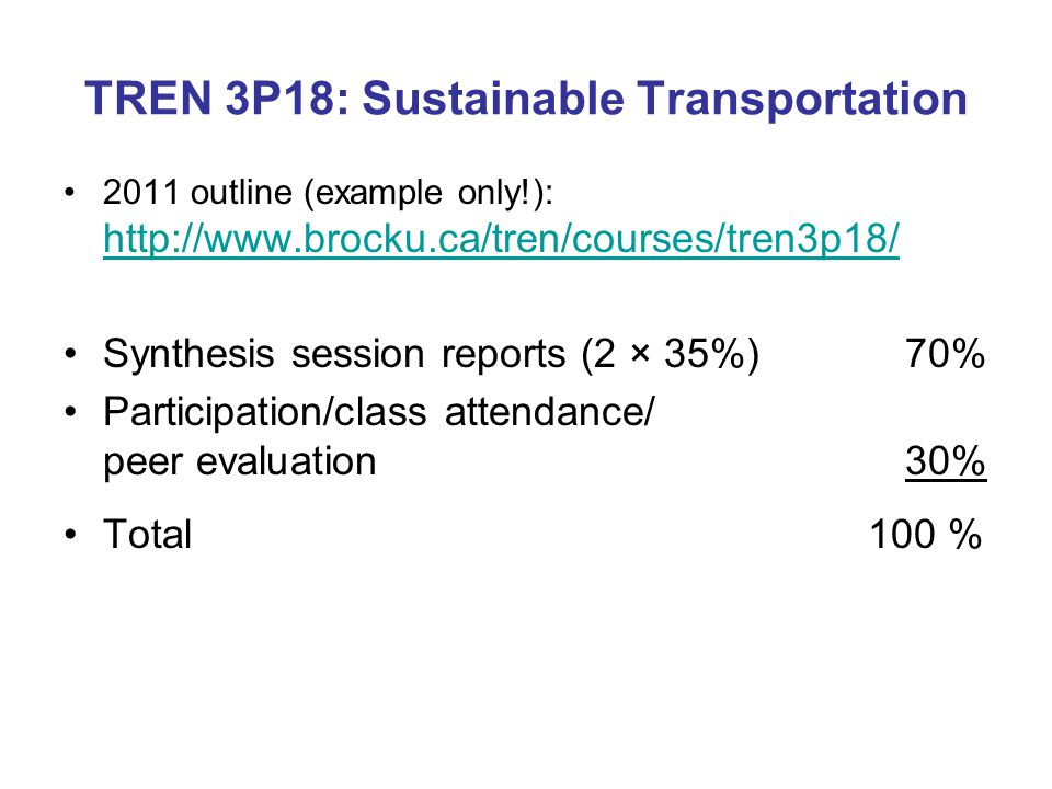 TREN 3P18: Sustainable Transportation 2011 outline (example only!): http://www.brocku.ca/tren/courses/tren3p18/ http://www.brocku.ca/tren/courses/tren3p18/ Synthesis session reports (2 × 35%) 70% Participation/class attendance/ peer evaluation 30% Total 100 %