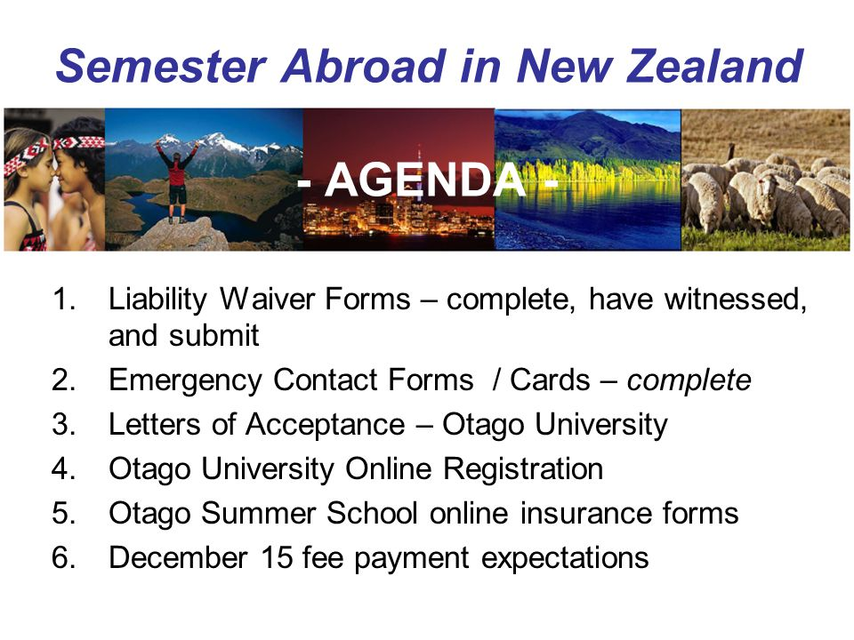 Semester Abroad in New Zealand - AGENDA - 1.Liability Waiver Forms – complete, have witnessed, and submit 2.Emergency Contact Forms / Cards – complete 3.Letters of Acceptance – Otago University 4.Otago University Online Registration 5.Otago Summer School online insurance forms 6.December 15 fee payment expectations