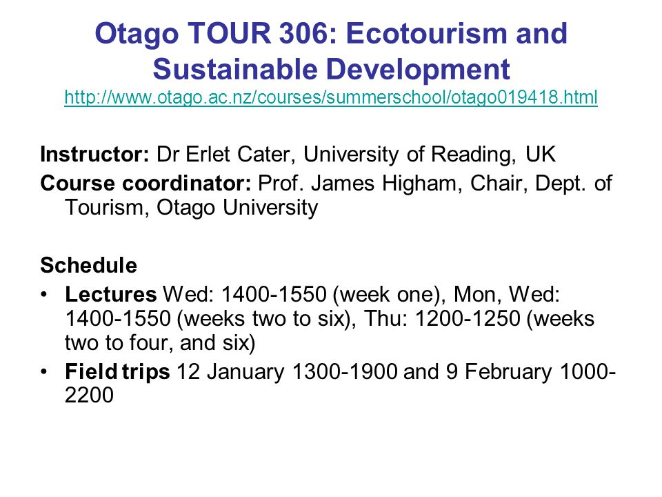 Otago TOUR 306: Ecotourism and Sustainable Development http://www.otago.ac.nz/courses/summerschool/otago019418.html http://www.otago.ac.nz/courses/summerschool/otago019418.html Instructor: Dr Erlet Cater, University of Reading, UK Course coordinator: Prof.