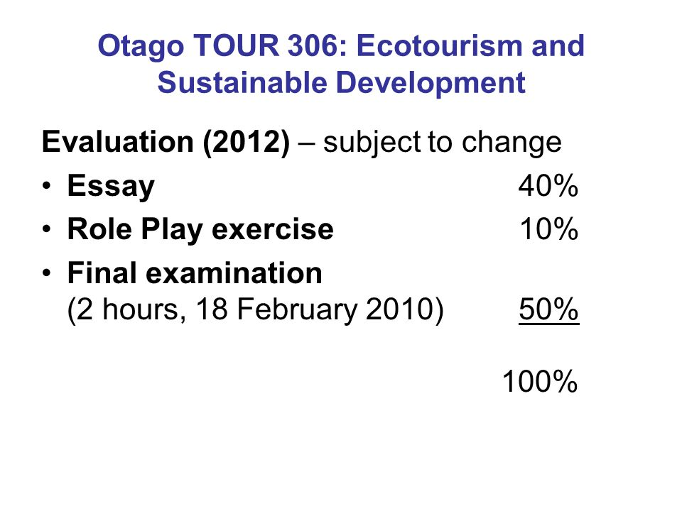 Otago TOUR 306: Ecotourism and Sustainable Development Evaluation (2012) – subject to change Essay 40% Role Play exercise 10% Final examination (2 hours, 18 February 2010) 50% 100%