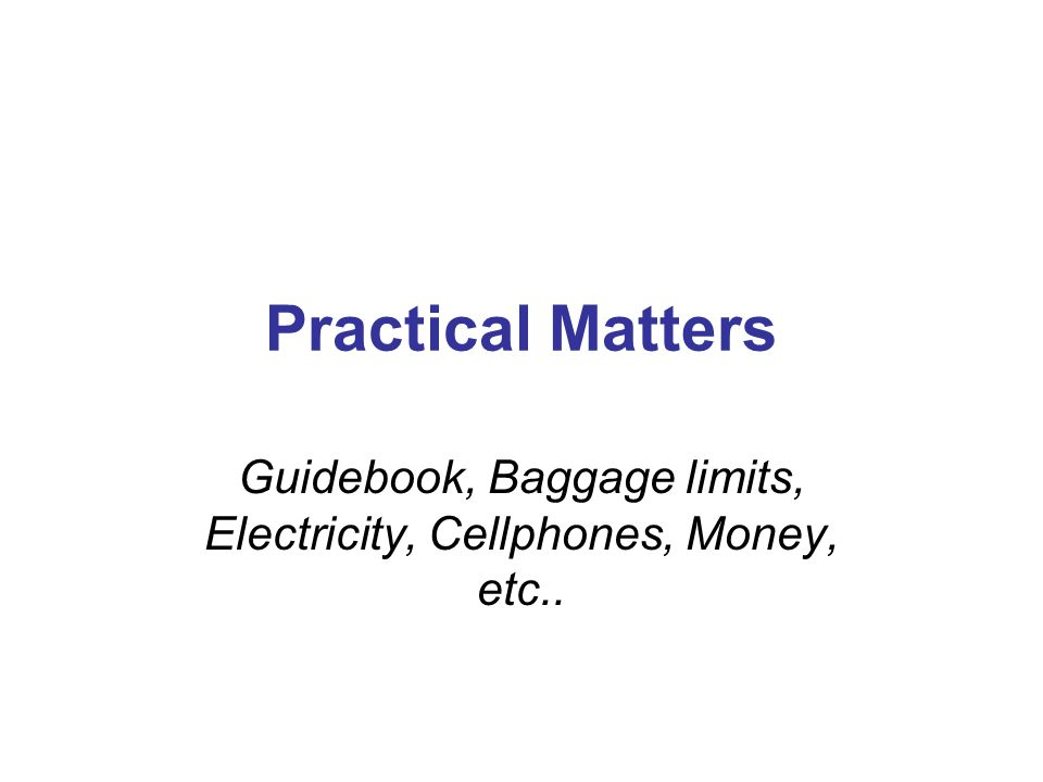 Practical Matters Guidebook, Baggage limits, Electricity, Cellphones, Money, etc..