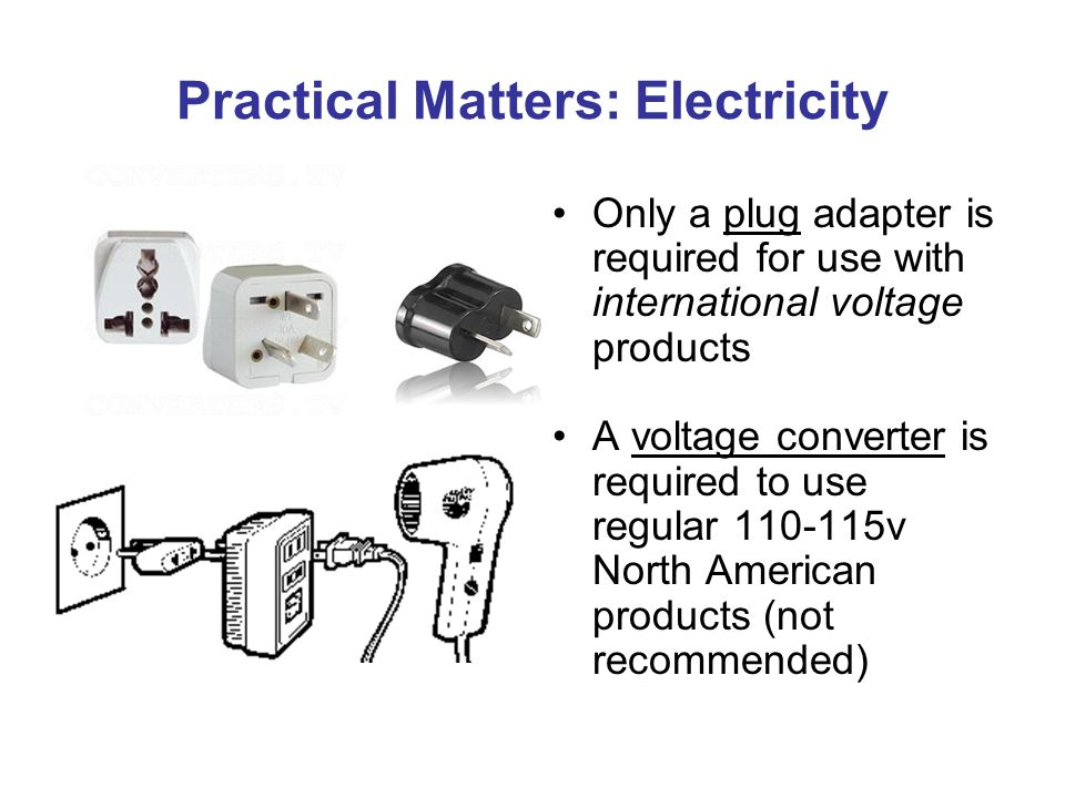 Practical Matters: Electricity Only a plug adapter is required for use with international voltage products A voltage converter is required to use regular 110-115v North American products (not recommended)