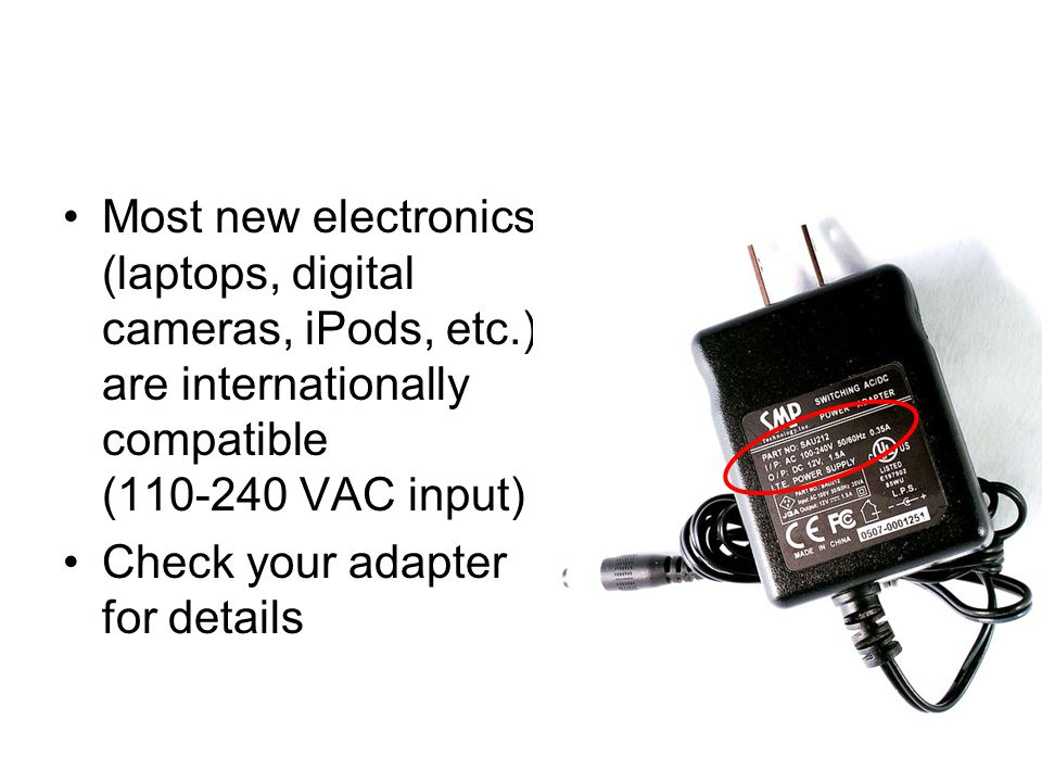 Most new electronics (laptops, digital cameras, iPods, etc.) are internationally compatible (110-240 VAC input) Check your adapter for details