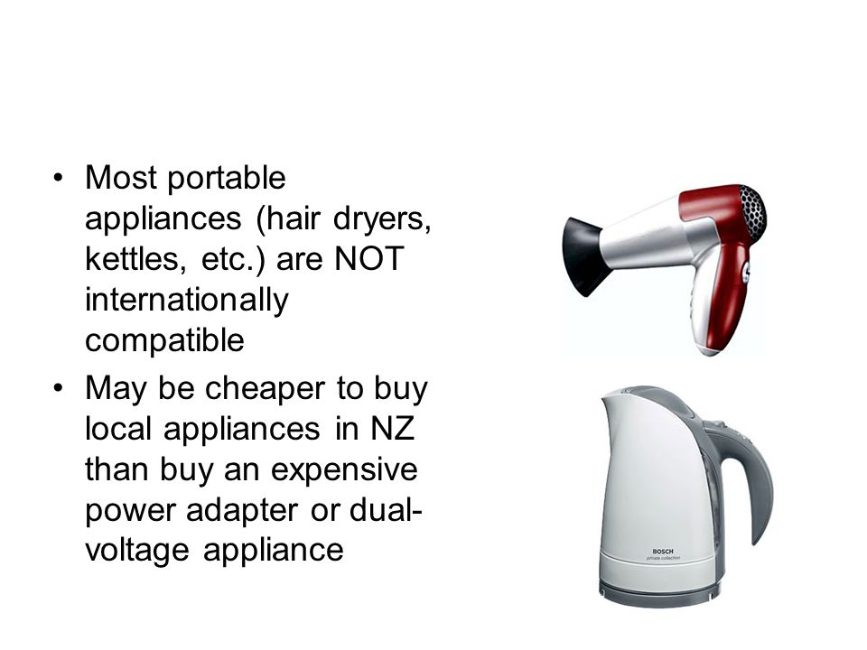Most portable appliances (hair dryers, kettles, etc.) are NOT internationally compatible May be cheaper to buy local appliances in NZ than buy an expensive power adapter or dual- voltage appliance
